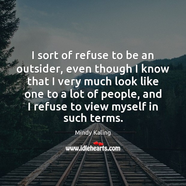 I sort of refuse to be an outsider, even though I know Image