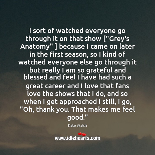 """I sort of watched everyone go through it on that show [""""Grey's Kate Walsh Picture Quote"""