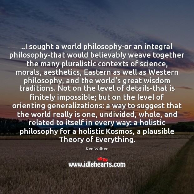 ..I sought a world philosophy-or an integral philosophy-that would believably weave together Image