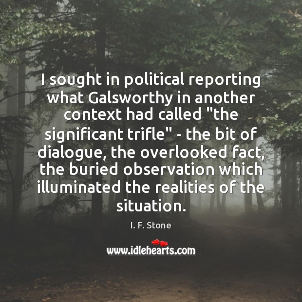 Image, I sought in political reporting what Galsworthy in another context had called ""