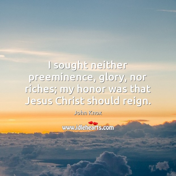 I sought neither preeminence, glory, nor riches; my honor was that Jesus John Knox Picture Quote