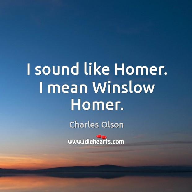 I sound like homer. I mean winslow homer. Image