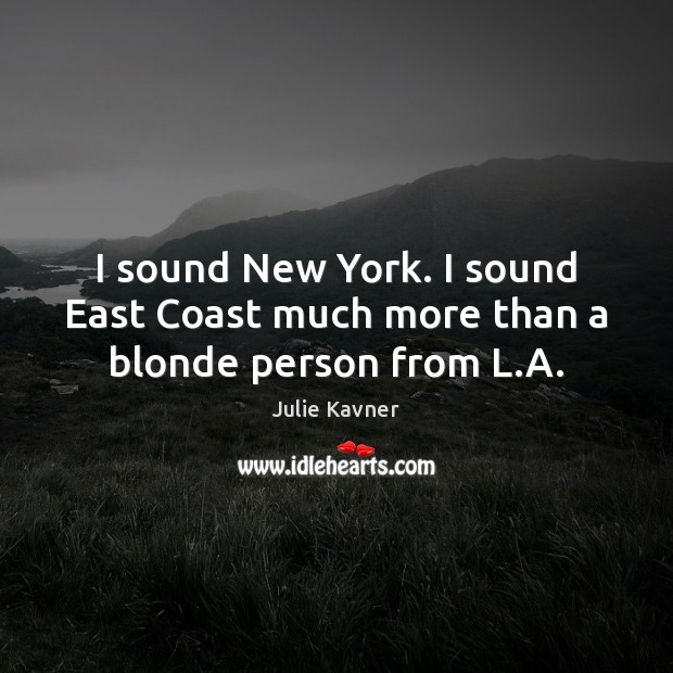 I sound New York. I sound East Coast much more than a blonde person from L.A. Image