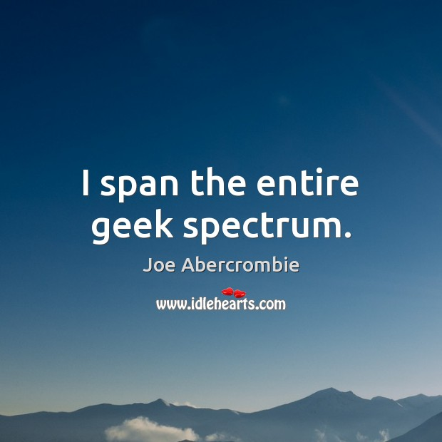 I span the entire geek spectrum. Image