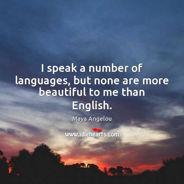 Image, I speak a number of languages, but none are more beautiful to me than English.