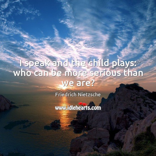 I speak and the child plays: who can be more serious than we are? Image