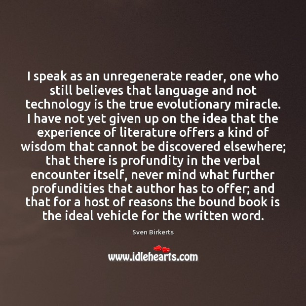 I speak as an unregenerate reader, one who still believes that language Technology Quotes Image