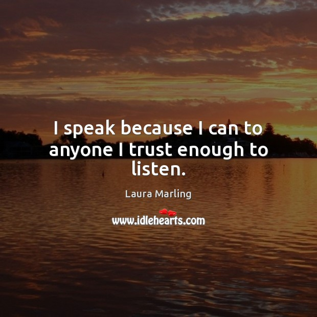 I speak because I can to anyone I trust enough to listen. Image