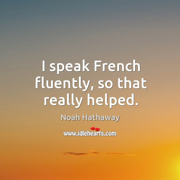 I speak french fluently, so that really helped. Noah Hathaway Picture Quote