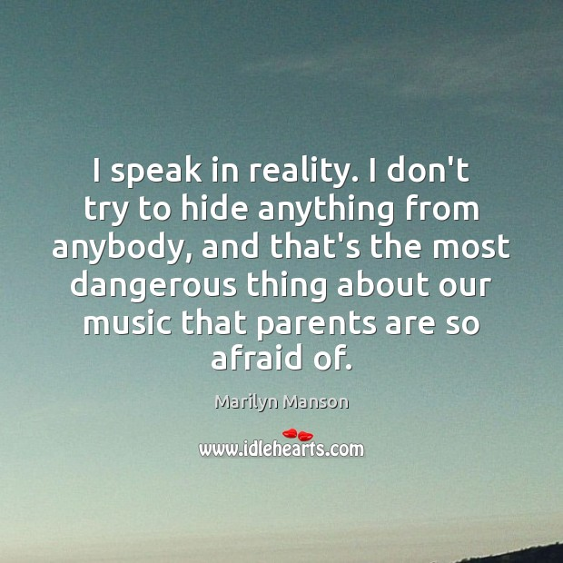 Image, I speak in reality. I don't try to hide anything from anybody,