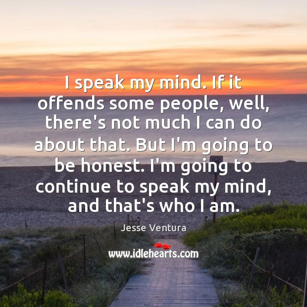 I speak my mind. If it offends some people, well, there's not Image