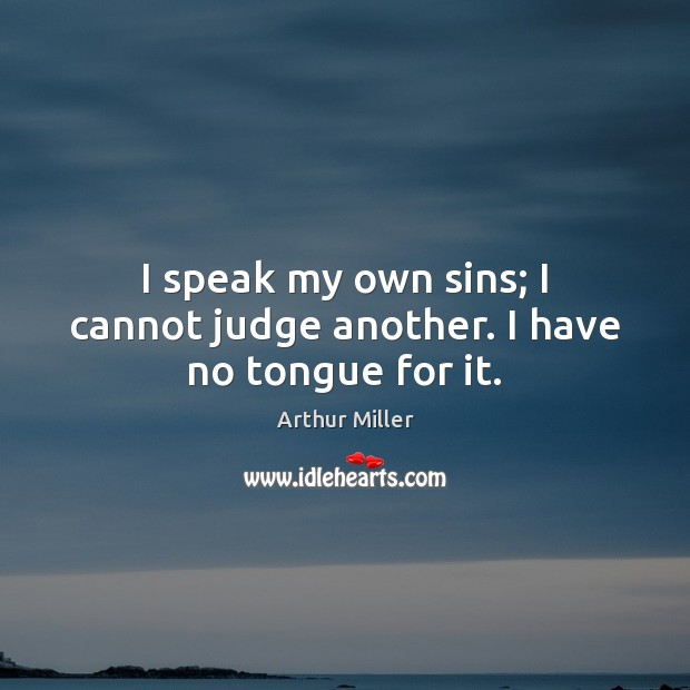 Image, I speak my own sins; I cannot judge another. I have no tongue for it.