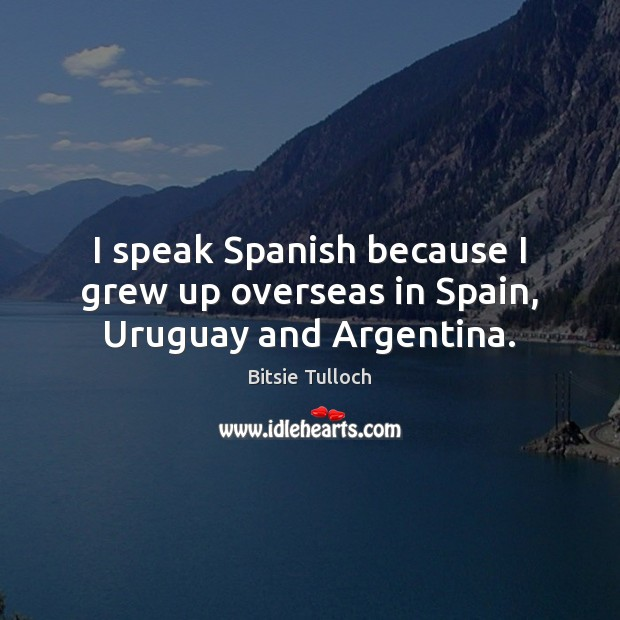 Image, I speak Spanish because I grew up overseas in Spain, Uruguay and Argentina.
