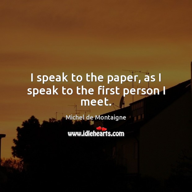 Image, I speak to the paper, as I speak to the first person I meet.