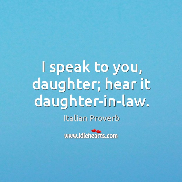 Image, I speak to you, daughter; hear it daughter-in-law.
