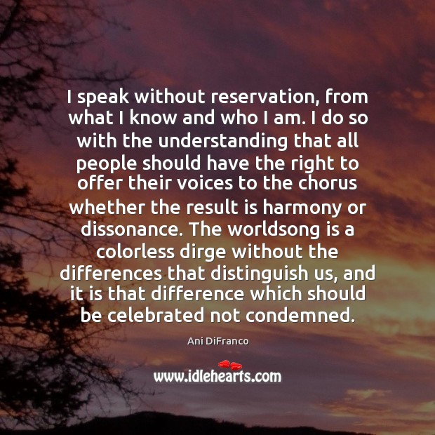 I speak without reservation, from what I know and who I am. Ani DiFranco Picture Quote