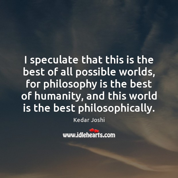 I speculate that this is the best of all possible worlds, for Kedar Joshi Picture Quote