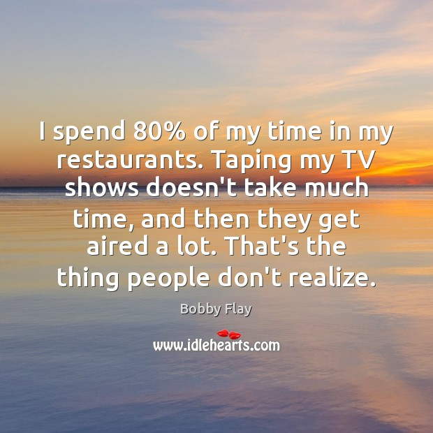 I spend 80% of my time in my restaurants. Taping my TV shows Bobby Flay Picture Quote
