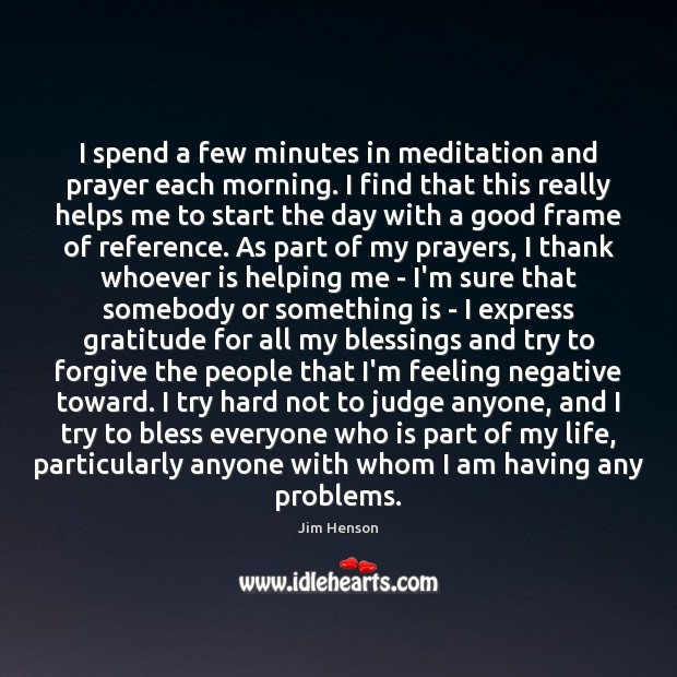 I spend a few minutes in meditation and prayer each morning. I Jim Henson Picture Quote