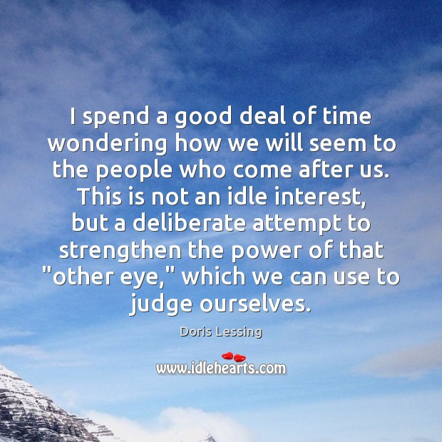 I spend a good deal of time wondering how we will seem Doris Lessing Picture Quote