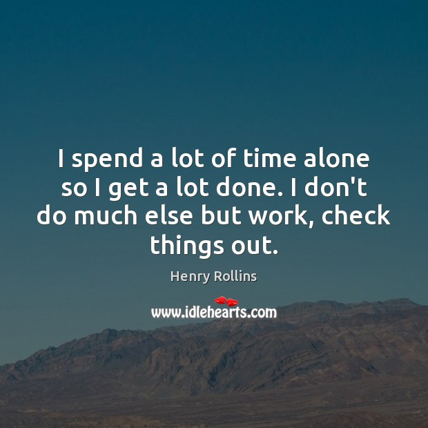 I spend a lot of time alone so I get a lot Image