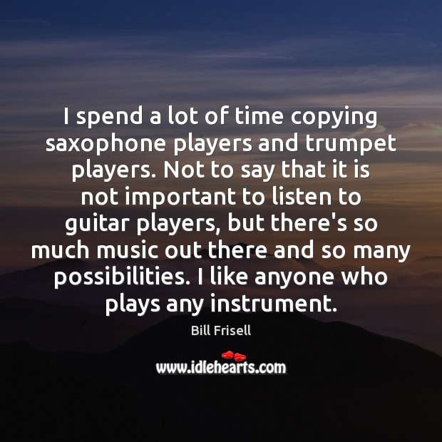 Image, I spend a lot of time copying saxophone players and trumpet players.