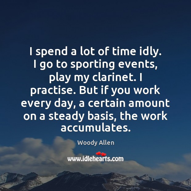 I spend a lot of time idly. I go to sporting events, Woody Allen Picture Quote