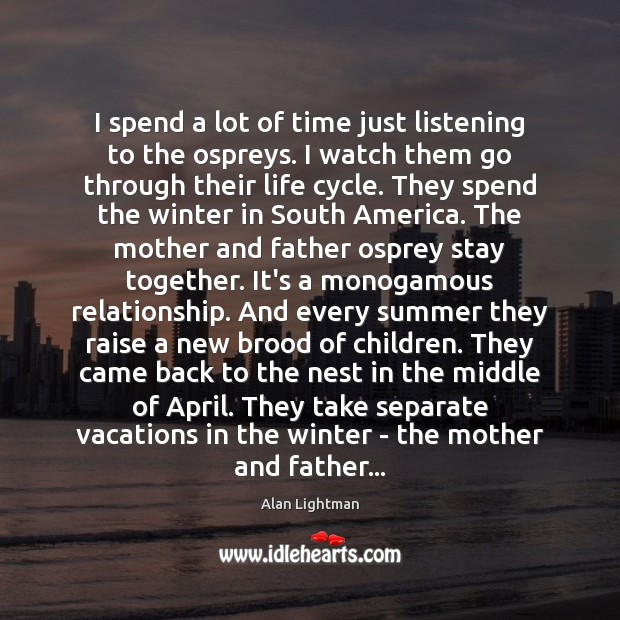 I spend a lot of time just listening to the ospreys. I Alan Lightman Picture Quote