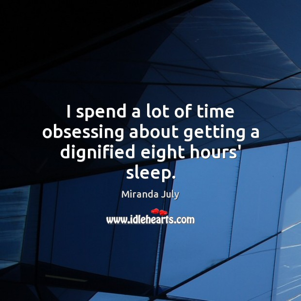 I spend a lot of time obsessing about getting a dignified eight hours' sleep. Miranda July Picture Quote