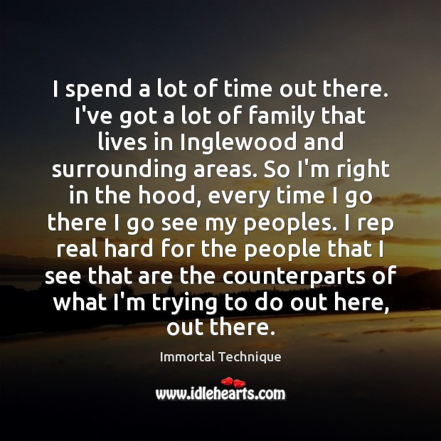 I spend a lot of time out there. I've got a lot Immortal Technique Picture Quote