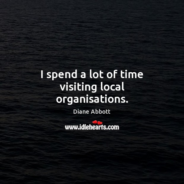 I spend a lot of time visiting local organisations. Diane Abbott Picture Quote