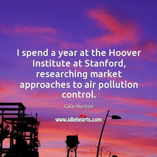 I spend a year at the hoover institute at stanford, researching market approaches to air pollution control. Gale Norton Picture Quote