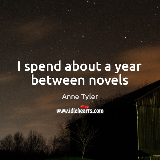 I spend about a year between novels Anne Tyler Picture Quote