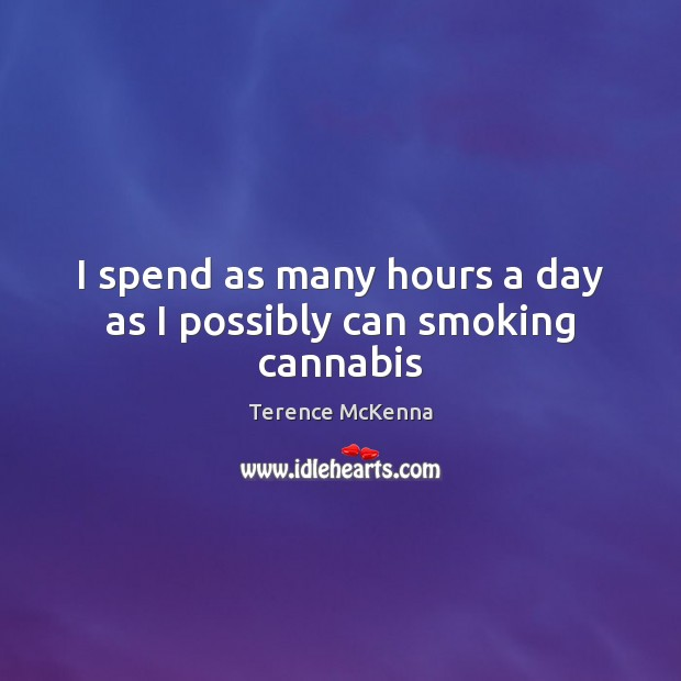I spend as many hours a day as I possibly can smoking cannabis Terence McKenna Picture Quote