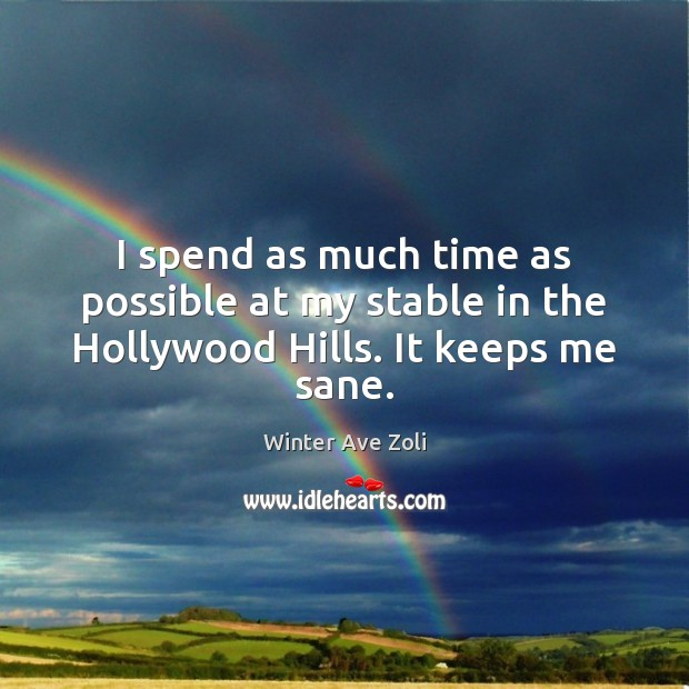 I spend as much time as possible at my stable in the Hollywood Hills. It keeps me sane. Image