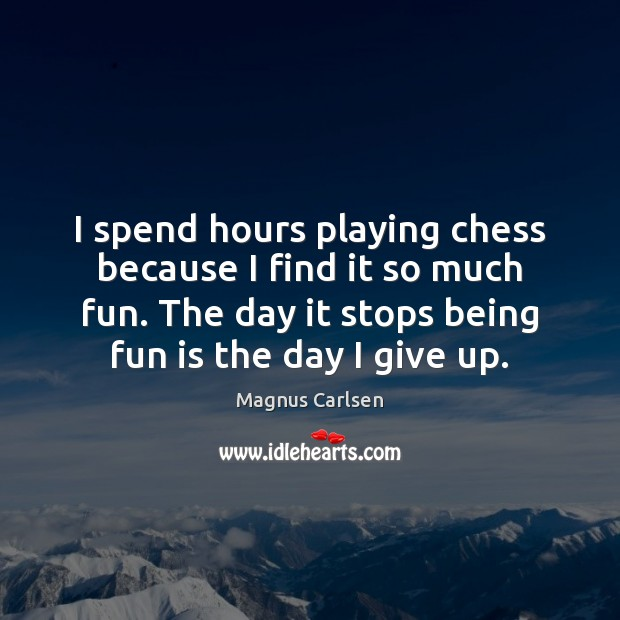 I spend hours playing chess because I find it so much fun. Magnus Carlsen Picture Quote