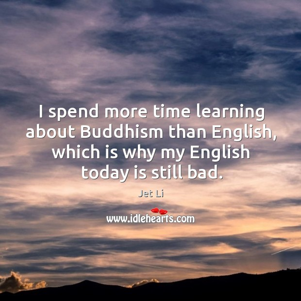 I spend more time learning about buddhism than english, which is why my english today is still bad. Jet Li Picture Quote