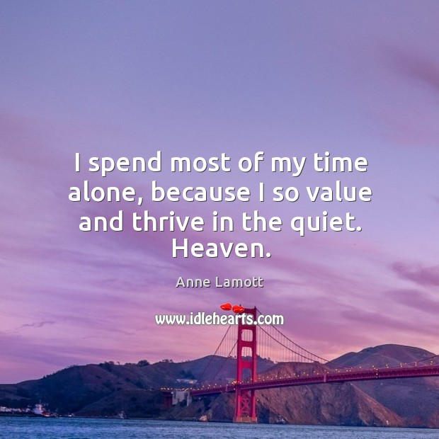 I spend most of my time alone, because I so value and thrive in the quiet. Heaven. Image
