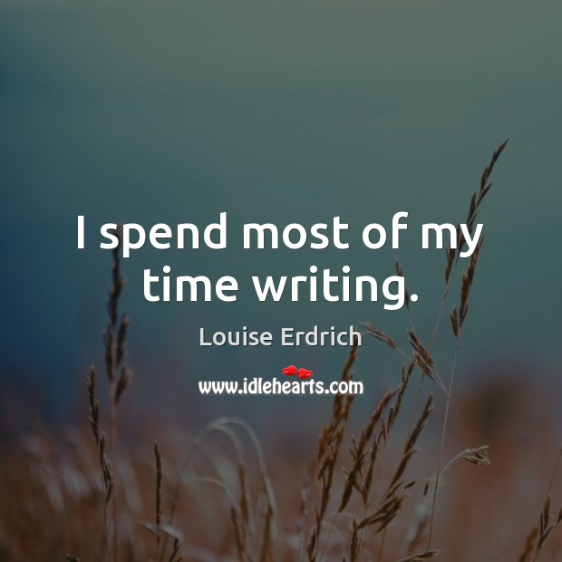 I spend most of my time writing. Louise Erdrich Picture Quote