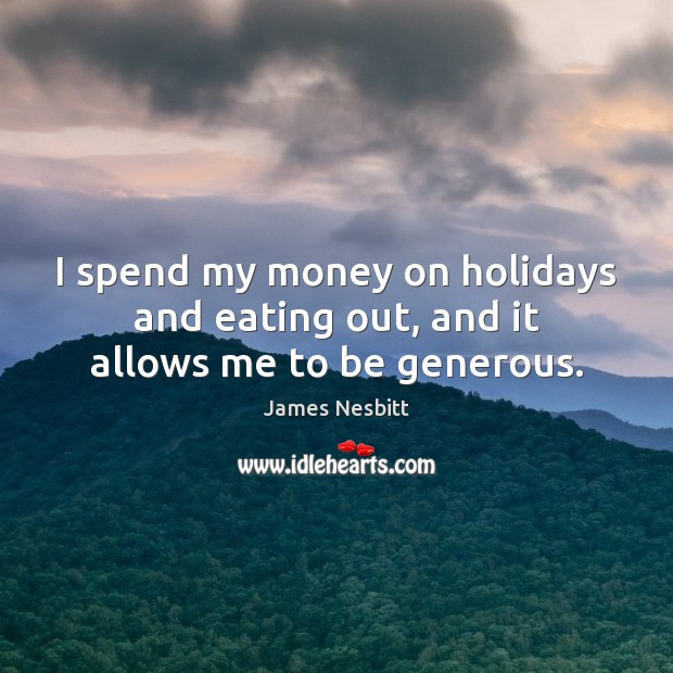 I spend my money on holidays and eating out, and it allows me to be generous. James Nesbitt Picture Quote