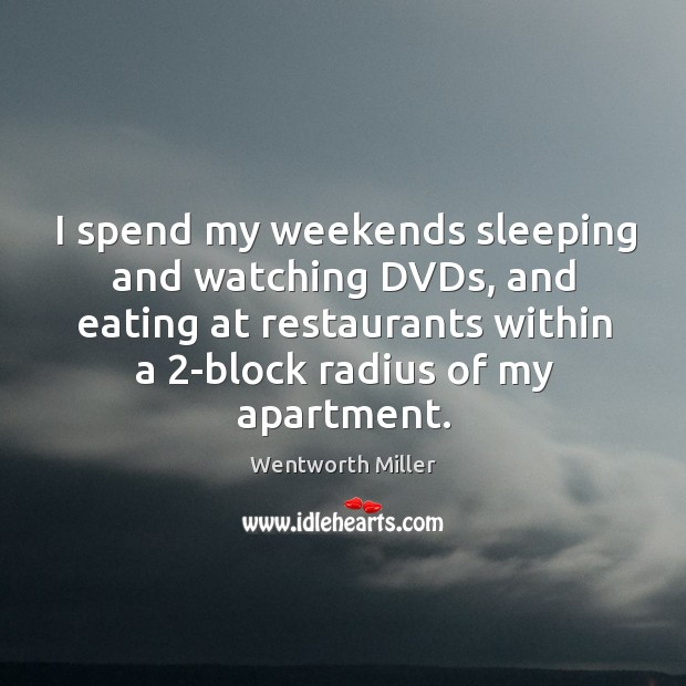 I spend my weekends sleeping and watching DVDs, and eating at restaurants Image