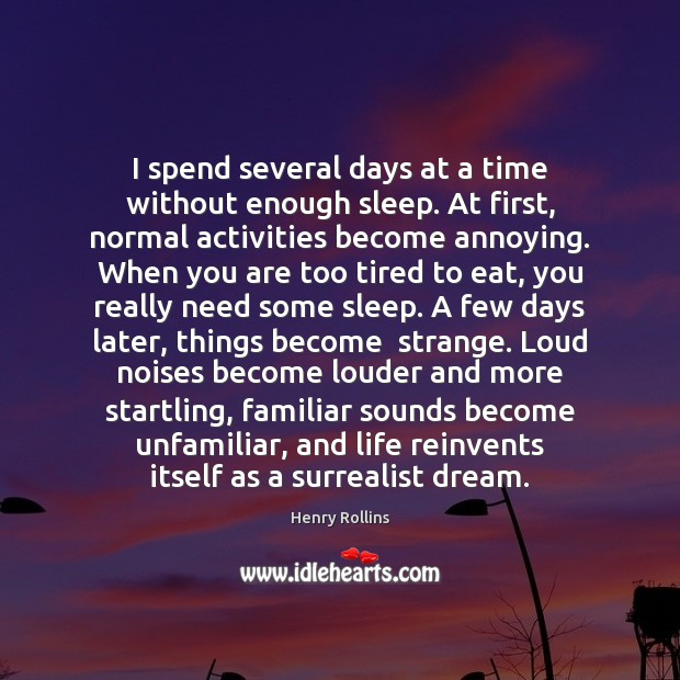 I spend several days at a time without enough sleep. At first, Henry Rollins Picture Quote