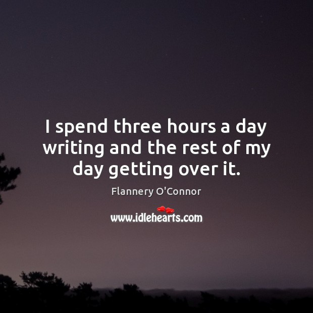 I spend three hours a day writing and the rest of my day getting over it. Image