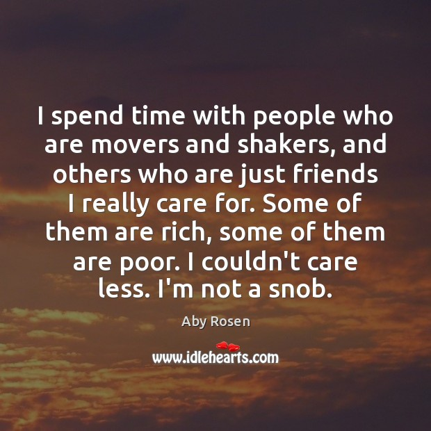 Image, I spend time with people who are movers and shakers, and others