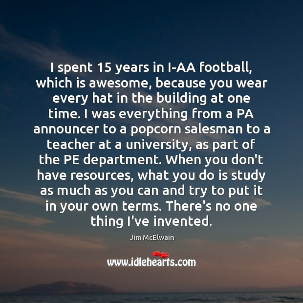 Image, I spent 15 years in I-AA football, which is awesome, because you wear