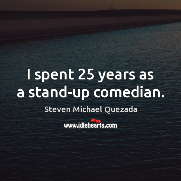 I spent 25 years as a stand-up comedian. Image