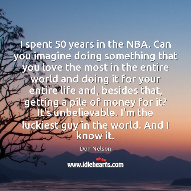 I spent 50 years in the NBA. Can you imagine doing something that Don Nelson Picture Quote