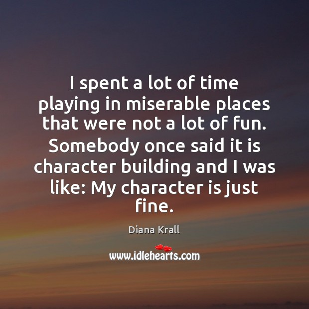 I spent a lot of time playing in miserable places that were Diana Krall Picture Quote