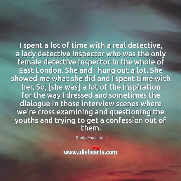 I spent a lot of time with a real detective, a lady Emily Mortimer Picture Quote