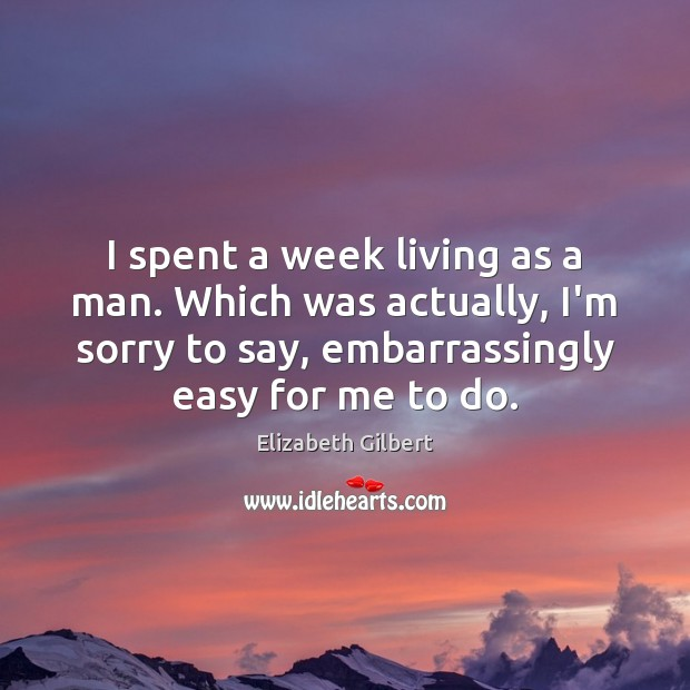 I spent a week living as a man. Which was actually, I'm Elizabeth Gilbert Picture Quote